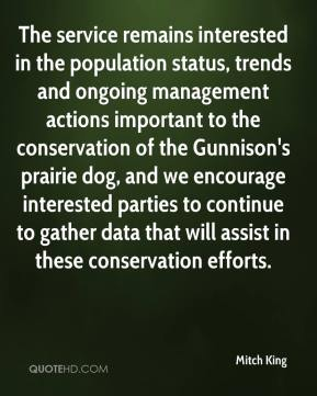Mitch King  - The service remains interested in the population status, trends and ongoing management actions important to the conservation of the Gunnison's prairie dog, and we encourage interested parties to continue to gather data that will assist in these conservation efforts.