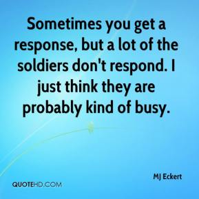 MJ Eckert  - Sometimes you get a response, but a lot of the soldiers don't respond. I just think they are probably kind of busy.