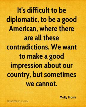 Molly Morris  - It's difficult to be diplomatic, to be a good American, where there are all these contradictions. We want to make a good impression about our country, but sometimes we cannot.