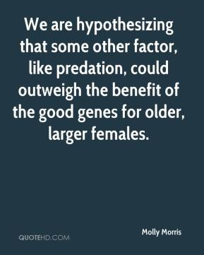 Molly Morris  - We are hypothesizing that some other factor, like predation, could outweigh the benefit of the good genes for older, larger females.