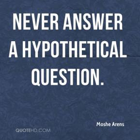 Moshe Arens  - Never answer a hypothetical question.
