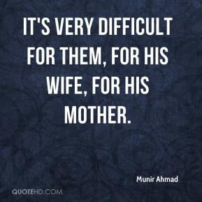 It's very difficult for them, for his wife, for his mother.