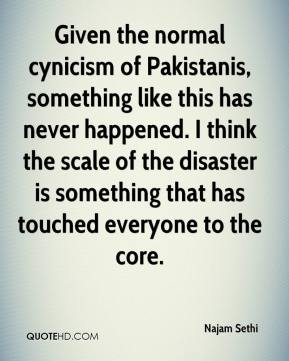 Najam Sethi  - Given the normal cynicism of Pakistanis, something like this has never happened. I think the scale of the disaster is something that has touched everyone to the core.