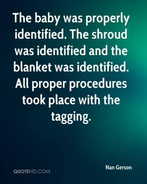 Nan Gerson  - The baby was properly identified. The shroud was identified and the blanket was identified. All proper procedures took place with the tagging.