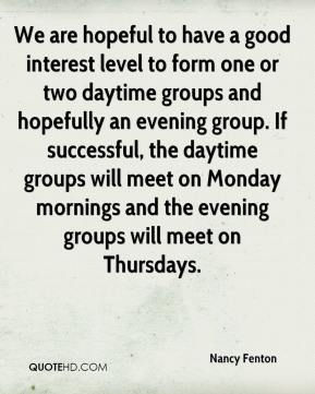 Nancy Fenton  - We are hopeful to have a good interest level to form one or two daytime groups and hopefully an evening group. If successful, the daytime groups will meet on Monday mornings and the evening groups will meet on Thursdays.