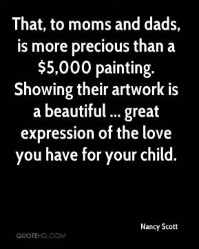 Nancy Scott  - That, to moms and dads, is more precious than a $5,000 painting. Showing their artwork is a beautiful ... great expression of the love you have for your child.