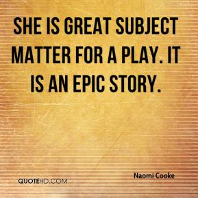 Naomi Cooke  - She is great subject matter for a play. It is an epic story.