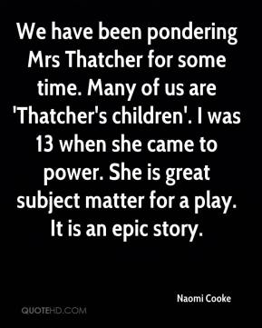 Naomi Cooke  - We have been pondering Mrs Thatcher for some time. Many of us are 'Thatcher's children'. I was 13 when she came to power. She is great subject matter for a play. It is an epic story.