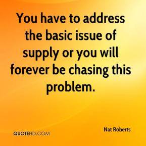 Nat Roberts  - You have to address the basic issue of supply or you will forever be chasing this problem.