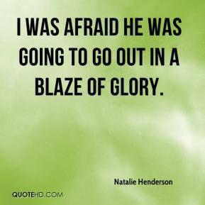 Natalie Henderson  - I was afraid he was going to go out in a blaze of glory.