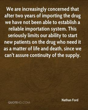 Nathan Ford  - We are increasingly concerned that after two years of importing the drug we have not been able to establish a reliable importation system. This seriously limits our ability to start new patients on the drug who need it as a matter of life and death, since we can't assure continuity of the supply.