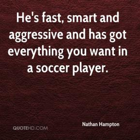 Nathan Hampton  - He's fast, smart and aggressive and has got everything you want in a soccer player.