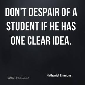 Nathaniel Emmons  - Don't despair of a student if he has one clear idea.
