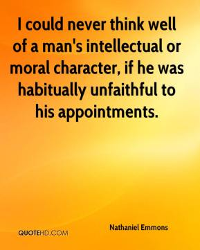 Nathaniel Emmons  - I could never think well of a man's intellectual or moral character, if he was habitually unfaithful to his appointments.