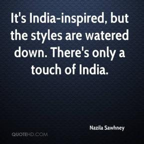 Nazila Sawhney  - It's India-inspired, but the styles are watered down. There's only a touch of India.