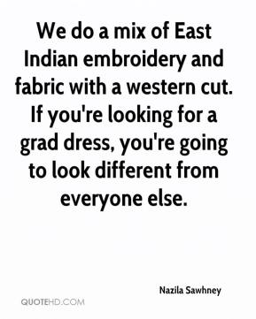 Nazila Sawhney  - We do a mix of East Indian embroidery and fabric with a western cut. If you're looking for a grad dress, you're going to look different from everyone else.