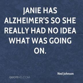 Ned Johnson  - Janie has Alzheimer's so she really had no idea what was going on.