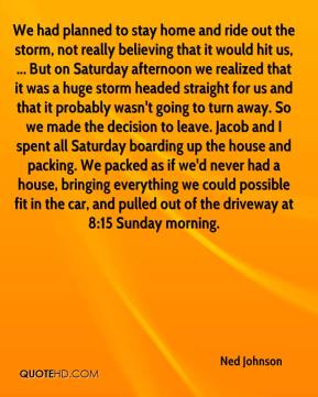Ned Johnson  - We had planned to stay home and ride out the storm, not really believing that it would hit us, ... But on Saturday afternoon we realized that it was a huge storm headed straight for us and that it probably wasn't going to turn away. So we made the decision to leave. Jacob and I spent all Saturday boarding up the house and packing. We packed as if we'd never had a house, bringing everything we could possible fit in the car, and pulled out of the driveway at 8:15 Sunday morning.