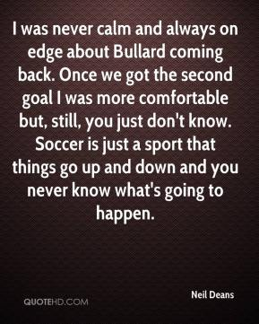 I was never calm and always on edge about Bullard coming back. Once we got the second goal I was more comfortable but, still, you just don't know. Soccer is just a sport that things go up and down and you never know what's going to happen.