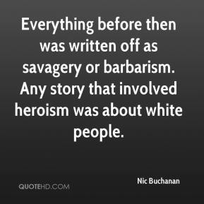 Nic Buchanan  - Everything before then was written off as savagery or barbarism. Any story that involved heroism was about white people.