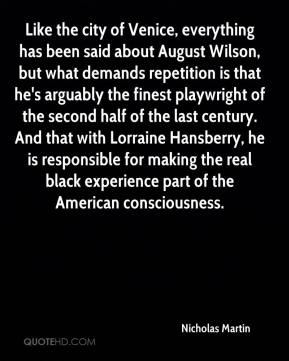 Nicholas Martin  - Like the city of Venice, everything has been said about August Wilson, but what demands repetition is that he's arguably the finest playwright of the second half of the last century. And that with Lorraine Hansberry, he is responsible for making the real black experience part of the American consciousness.