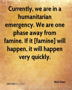 Nick Haan  - Currently, we are in a humanitarian emergency. We are one phase away from famine. If it [famine] will happen, it will happen very quickly.