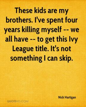 Nick Hartigan  - These kids are my brothers. I've spent four years killing myself -- we all have -- to get this Ivy League title. It's not something I can skip.