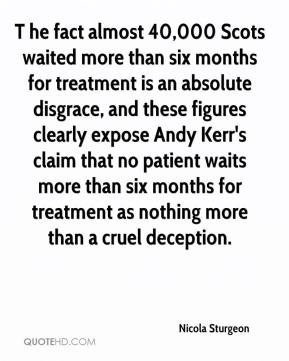 Nicola Sturgeon  - T he fact almost 40,000 Scots waited more than six months for treatment is an absolute disgrace, and these figures clearly expose Andy Kerr's claim that no patient waits more than six months for treatment as nothing more than a cruel deception.