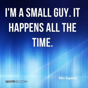 Niko Kapanen  - I'm a small guy. It happens all the time.