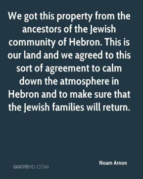 Noam Arnon  - We got this property from the ancestors of the Jewish community of Hebron. This is our land and we agreed to this sort of agreement to calm down the atmosphere in Hebron and to make sure that the Jewish families will return.