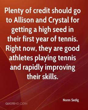 Norm Sedig  - Plenty of credit should go to Allison and Crystal for getting a high seed in their first year of tennis. Right now, they are good athletes playing tennis and rapidly improving their skills.