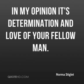 Norma Stiglet  - In my opinion it's determination and love of your fellow man.