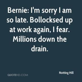 Notting Hill  - Bernie: I'm sorry I am so late. Bollocksed up at work again, I fear. Millions down the drain.