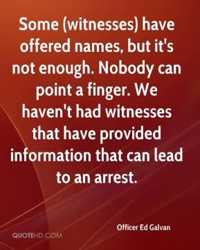 Some (witnesses) have offered names, but it's not enough. Nobody can point a finger. We haven't had witnesses that have provided information that can lead to an arrest.