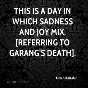 This is a day in which sadness and joy mix. [Referring to Garang's death].