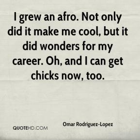 Omar Rodriguez-Lopez  - I grew an afro. Not only did it make me cool, but it did wonders for my career. Oh, and I can get chicks now, too.