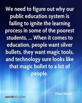 Omar Wasow  - We need to figure out why our public education system is failing to ignite the learning process in some of the poorest students, ... When it comes to education, people want silver bullets, they want magic tools, and technology sure looks like that magic bullet to a lot of people.