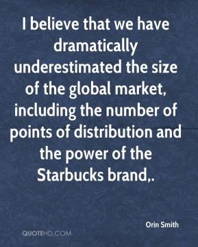 Orin Smith  - I believe that we have dramatically underestimated the size of the global market, including the number of points of distribution and the power of the Starbucks brand.