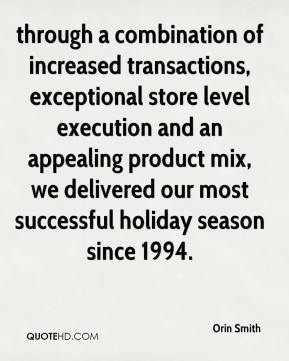 Orin Smith  - through a combination of increased transactions, exceptional store level execution and an appealing product mix, we delivered our most successful holiday season since 1994.
