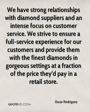 Oscar Rodriguez  - We have strong relationships with diamond suppliers and an intense focus on customer service. We strive to ensure a full-service experience for our customers and provide them with the finest diamonds in gorgeous settings at a fraction of the price they'd pay in a retail store.
