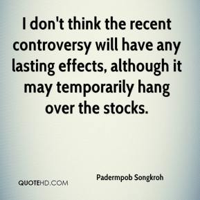 Padermpob Songkroh  - I don't think the recent controversy will have any lasting effects, although it may temporarily hang over the stocks.