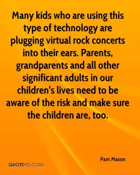 Many kids who are using this type of technology are plugging virtual rock concerts into their ears. Parents, grandparents and all other significant adults in our children's lives need to be aware of the risk and make sure the children are, too.
