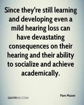 Pam Mason  - Since they're still learning and developing even a mild hearing loss can have devastating consequences on their hearing and their ability to socialize and achieve academically.