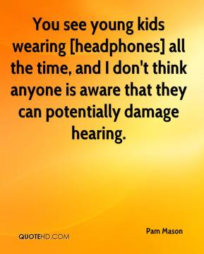 You see young kids wearing [headphones] all the time, and I don't think anyone is aware that they can potentially damage hearing.