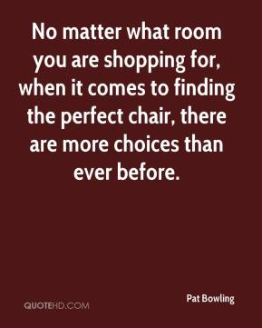 Pat Bowling  - No matter what room you are shopping for, when it comes to finding the perfect chair, there are more choices than ever before.
