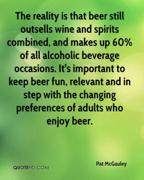 Pat McGauley  - The reality is that beer still outsells wine and spirits combined, and makes up 60% of all alcoholic beverage occasions. It's important to keep beer fun, relevant and in step with the changing preferences of adults who enjoy beer.