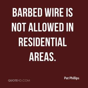 Pat Phillips  - Barbed wire is not allowed in residential areas.