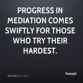 Patanjali  - Progress in mediation comes swiftly for those who try their hardest.