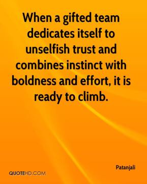 Patanjali  - When a gifted team dedicates itself to unselfish trust and combines instinct with boldness and effort, it is ready to climb.