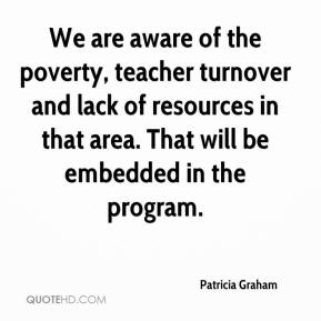 Patricia Graham  - We are aware of the poverty, teacher turnover and lack of resources in that area. That will be embedded in the program.